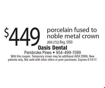 $449 porcelain fused tonoble metal crown(ADA 2752) Reg. $950. With this coupon. Temporary crown may be additional (ADA 2999). New patients only. Not valid with other offers or prior purchases. Expires 4/14/17.