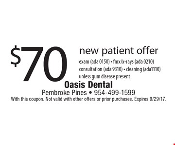 $70 new patient offer exam (ada 0150) - fmx/x-rays (ada 0210)consultation (ada 9310) - cleaning (ada1110) unless gum disease present . With this coupon. Not valid with other offers or prior purchases. Expires 9/29/17.