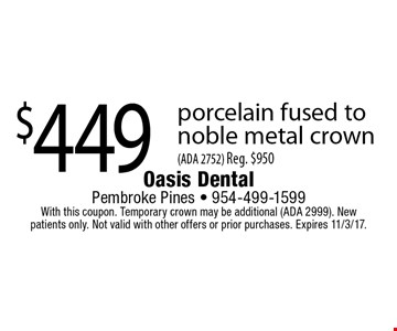 $449 porcelain fused to noble metal crown (ADA 2752) Reg. $950. With this coupon. Temporary crown may be additional (ADA 2999). New patients only. Not valid with other offers or prior purchases. Expires 11/3/17.