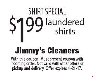SHIRT SPECIAL $1.99 laundered shirts. With this coupon. Must present coupon with incoming order. Not valid with other offers or pickup and delivery. Offer expires 4-21-17.