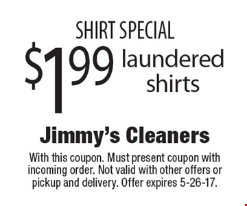 SHIRT SPECIAL $1.99 laundered shirts. With this coupon. Must present coupon with incoming order. Not valid with other offers or pickup and delivery. Offer expires 5-26-17.