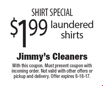 SHIRT SPECIAL $1.99 laundered shirts. With this coupon. Must present coupon with incoming order. Not valid with other offers or pickup and delivery. Offer expires 8-18-17.