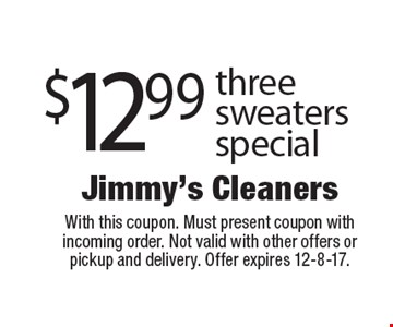 $12.99 three sweaters special . With this coupon. Must present coupon with incoming order. Not valid with other offers or pickup and delivery. Offer expires 12-8-17.
