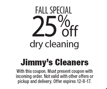 FALL SPECIAL 25% off dry cleaning. With this coupon. Must present coupon with incoming order. Not valid with other offers or pickup and delivery. Offer expires 12-8-17.