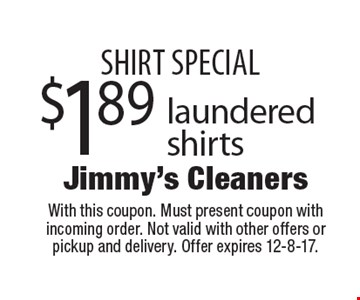 SHIRT SPECIAL $1.89 laundered shirts. With this coupon. Must present coupon with incoming order. Not valid with other offers or pickup and delivery. Offer expires 12-8-17.