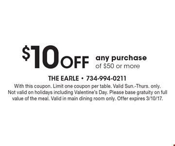 $10 Off any purchase of $50 or more. With this coupon. Limit one coupon per table. Valid Sun.-Thurs. only. Not valid on holidays including Valentine's Day. Please base gratuity on full value of the meal. Valid in main dining room only. Offer expires 3/10/17.