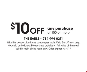 $10 off any purchase of $50 or more. With this coupon. Limit one coupon per table. Valid Sun.-Thurs. only. Not valid on holidays. Please base gratuity on full value of the meal. Valid in main dining room only. Offer expires 4/14/17.
