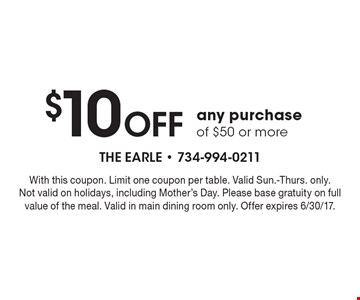 $10 Off any purchase of $50 or more. With this coupon. Limit one coupon per table. Valid Sun.-Thurs. only. Not valid on holidays, including Mother's Day. Please base gratuity on full value of the meal. Valid in main dining room only. Offer expires 6/30/17.