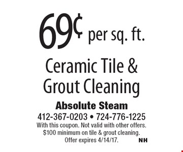 69¢ per sq. ft. ceramic tile & grout cleaning. With this coupon. Not valid with other offers. $100 minimum on tile & grout cleaning. Offer expires 4/14/17.