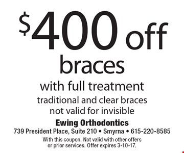 $400 off braces with full treatment traditional and clear braces. Not valid for invisible. With this coupon. Not valid with other offers or prior services. Offer expires 3-10-17.