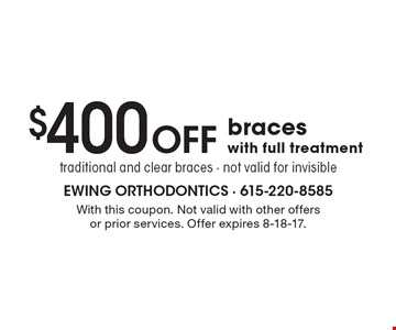$400 Off braces with full treatment. Traditional and clear braces - not valid for invisible . With this coupon. Not valid with other offers or prior services. Offer expires 8-18-17.