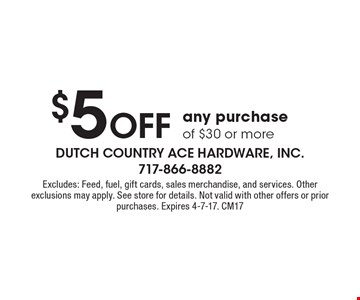 $5 Off any purchase of $30 or more. Excludes: Feed, fuel, gift cards, sales merchandise, and services. Other exclusions may apply. See store for details. Not valid with other offers or prior purchases. Expires 4-7-17. CM17
