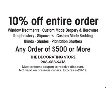 10% off entire order Any Order of $500 or More Window Treatments - Custom Made Drapery & Hardware Reupholstery - Slipcovers - Custom Made BeddingBlinds - Shades - Plantation Shutters. Must present coupon to receive discount.Not valid on previous orders. Expires 4-29-17.