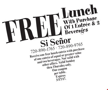 FREE Lunch With Purchase Of 1 Entree & 2 Beverages. Receive one free lunch entree with purchase of one entree of equal or greater value and two beverages. Not valid with other offers. Valid Sunday thru Thursday only. One coupon per table. Expires3/17/17.