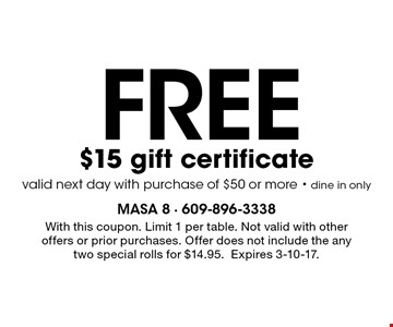 FREE $15 gift certificate. Valid next day with purchase of $50 or more. Dine in only. With this coupon. Limit 1 per table. Not valid with other offers or prior purchases. Offer does not include the any two special rolls for $14.95.Expires 3-10-17.