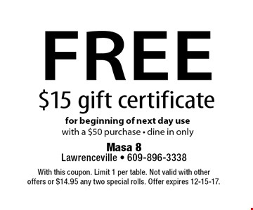 Free $15 gift certificate for beginning of next day use with a $50 purchase. Dine in only. With this coupon. Limit 1 per table. Not valid with other offers or $14.95 any two special rolls. Offer expires 12-15-17.