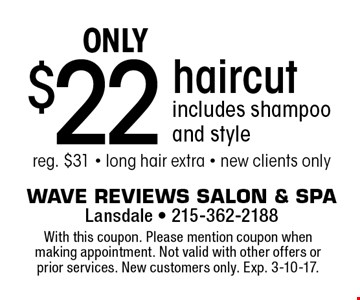 $22 only haircut includes shampoo and style reg. $31 - long hair extra - new clients only. With this coupon. Please mention coupon when making appointment. Not valid with other offers or prior services. New customers only. Exp. 3-10-17.