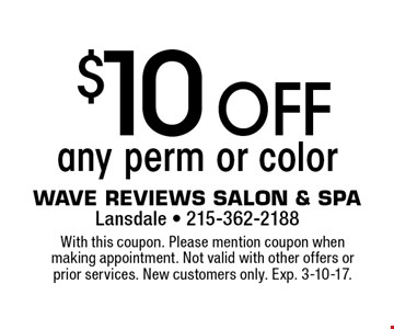 $10 off any perm or color. With this coupon. Please mention coupon when making appointment. Not valid with other offers or prior services. New customers only. Exp. 3-10-17.