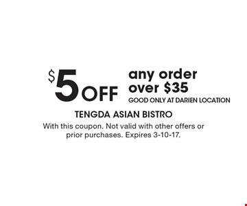 $5 Off any order over $35. Good only at darien location. With this coupon. Not valid with other offers or prior purchases. Expires 3-10-17.
