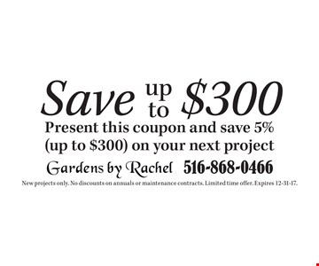 Save up to$300 Present this coupon and save 5% (up to $300) on your next project. New projects only. No discounts on annuals or maintenance contracts. Limited time offer. Expires 12-31-17.