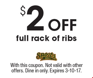 $2 off full rack of ribs. With this coupon. Not valid with other offers. Dine in only. Expires 3-10-17.