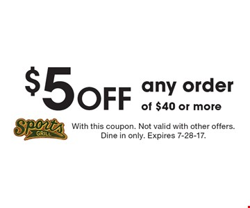 $5 Off any order of $40 or more. With this coupon. Not valid with other offers. Dine in only. Expires 7-28-17.