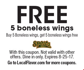 Free 5 boneless wings Buy 5 Boneless wings, get 5 boneless wings free. With this coupon. Not valid with other offers. Dine in only. Expires 8-25-17. Go to LocalFlavor.com for more coupons.