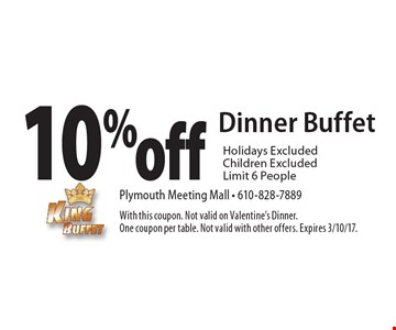 10% off dinner buffet. Holidays excluded. Children excluded. Limit 6 people. With this coupon. Not valid on Valentine's dinner. One coupon per table. Not valid with other offers. Expires 3/10/17.