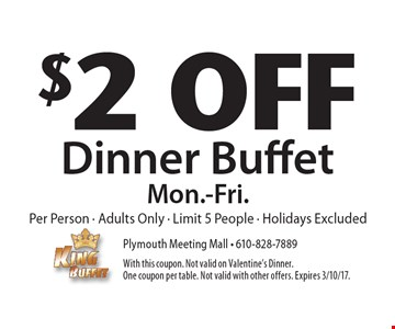 $2 off dinner buffet. Mon.-Fri. per person. Adults only. Limit 5 people. Holidays excluded. With this coupon. Not valid on Valentine's dinner. One coupon per table. Not valid with other offers. Expires 3/10/17.