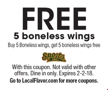 Free 5 boneless wings. Buy 5 Boneless wings, get 5 boneless wings free. With this coupon. Not valid with other offers. Dine in only. Expires 2-2-18. Go to LocalFlavor.com for more coupons.