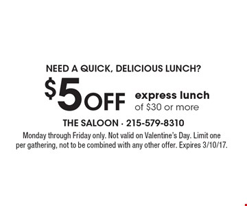 Need A quick, delicious lunch? $5 OFF express lunch of $30 or more. Monday through Friday only. Not valid on Valentine's Day. Limit one per gathering, not to be combined with any other offer. Expires 3/10/17.