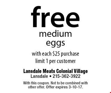 Free medium eggs with each $25 purchase. Limit 1 per customer. With this coupon. Not to be combined with other offer. Offer expires 3-10-17.