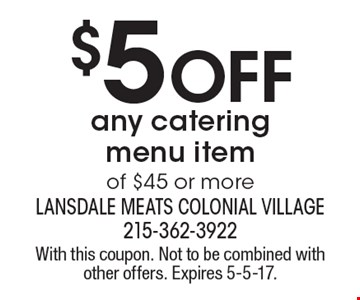 $5 OFF any catering menu item of $45 or more. With this coupon. Not to be combined with other offers. Expires 5-5-17.
