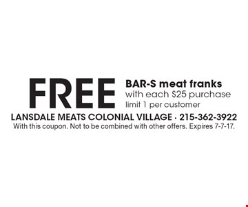 FREE BAR-S meat franks with each $25 purchase, limit 1 per customer. With this coupon. Not to be combined with other offers. Expires 7-7-17.