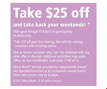 take  $25 OFF and take back your weekend take $25 off your first cleaning . Nor valid for existing customers with recurring services