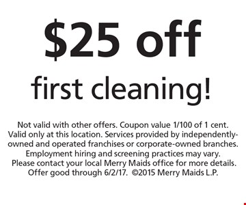 $25 off first cleaning!. Not valid with other offers. Coupon value 1/100 of 1 cent. Valid only at this location. Services provided by independently-owned and operated franchises or corporate-owned branches. Employment hiring and screening practices may vary. Please contact your local Merry Maids office for more details. Offer good through 6/2/17.2015 Merry Maids L.P.