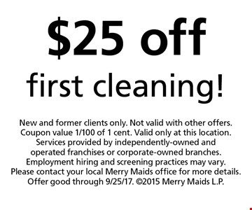 $25 off first cleaning! New and former clients only. Not valid with other offers. Coupon value 1/100 of 1 cent. Valid only at this location. Services provided by independently-owned and operated franchises or corporate-owned branches. Employment hiring and screening practices may vary. Please contact your local Merry Maids office for more details. Offer good through 9/25/17. 2015 Merry Maids L.P.