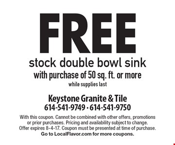 free stock double bowl sink with purchase of 50 sq. ft. or more, while supplies last. With this coupon. Cannot be combined with other offers, promotions or prior purchases. Pricing and availability subject to change. Offer expires 8-4-17. Coupon must be presented at time of purchase. Go to LocalFlavor.com for more coupons.