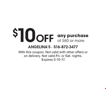 $10 off any purchase of $60 or more. With this coupon. Not valid with other offers or on delivery. Not valid Fri. or Sat. nights. Expires 3-10-17.