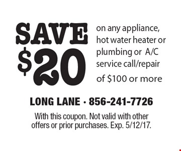 SAVE $20 on any appliance, hot water heater or plumbing or A/C service call/repair of $100 or more. With this coupon. Not valid with other offers or prior purchases. Exp. 5/12/17.