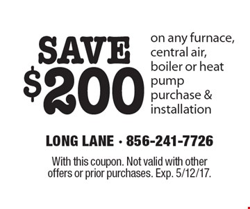 SAVE $200 on any furnace, central air, boiler or heat pump purchase & installation. With this coupon. Not valid with other offers or prior purchases. Exp. 5/12/17.