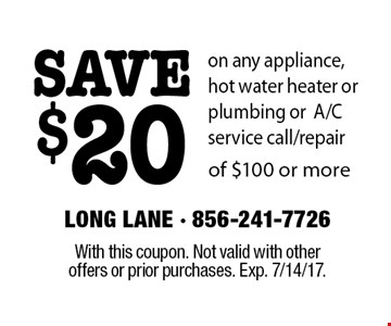 SAVE $20 on any appliance, hot water heater or plumbing or A/C service call/repair of $100 or more. With this coupon. Not valid with other offers or prior purchases. Exp. 7/14/17.