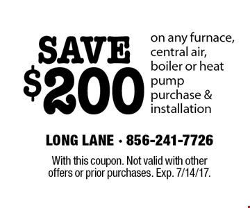SAVE $200 on any furnace, central air, boiler or heat pump purchase & installation. With this coupon. Not valid with other offers or prior purchases. Exp. 7/14/17.