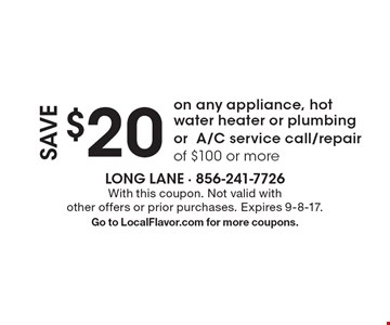 save $20 on any appliance, hot water heater or plumbing or A/C service call/repair of $100 or more. With this coupon. Not valid with other offers or prior purchases. Expires 9-8-17. Go to LocalFlavor.com for more coupons.