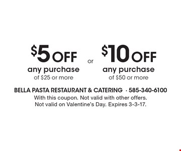 $5 Off any purchase of $25 or more OR $10 Off any purchase of $50 or more. With this coupon. Not valid with other offers. Not valid on Valentine's Day. Expires 3-3-17.