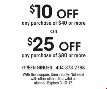 $10 off any purchase of $40 or more OR $25 off any purchase of $80 or more. With this coupon. Dine in only. Not valid with other offers. Not valid on alcohol. Expires 3-10-17.