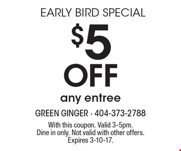 EARLY BIRD SPECIAL: $5 off any entree. With this coupon. Valid 3-5pm. Dine in only. Not valid with other offers. Expires 3-10-17.