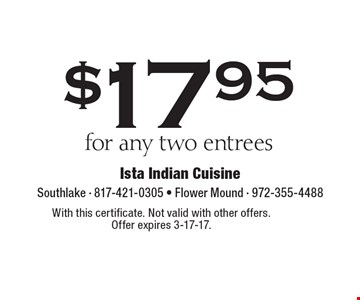 $17.95 for any two entrees. With this certificate. Not valid with other offers. Offer expires 3-17-17.