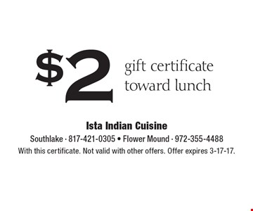 $2 gift certificate toward lunch. With this certificate. Not valid with other offers. Offer expires 3-17-17.