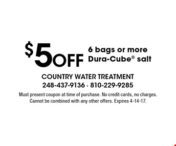 $5 off 6 bags or more Dura-Cube salt. Must present coupon at time of purchase. No credit cards, no charges. Cannot be combined with any other offers. Expires 4-14-17.